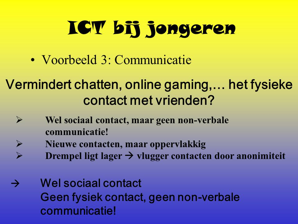 ICT bij jongeren Voorbeeld 3: Communicatie Vermindert chatten, online gaming,… het fysieke contact met vrienden.