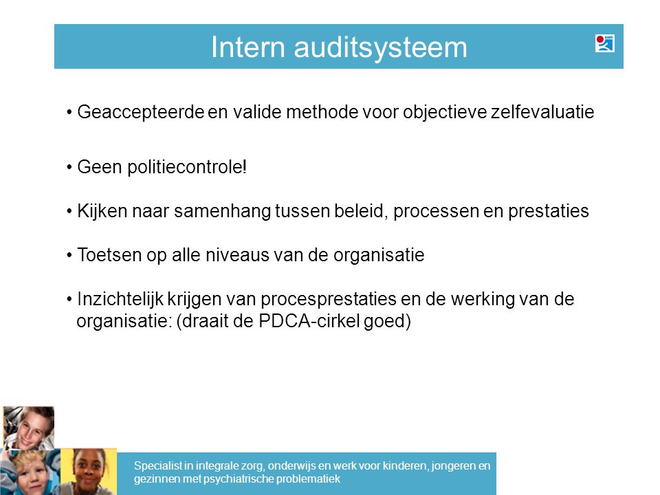 Intern auditsysteem Geaccepteerde en valide methode voor objectieve zelfevaluatie Geen politiecontrole! Kijken naar samenhang tussen beleid, processen
