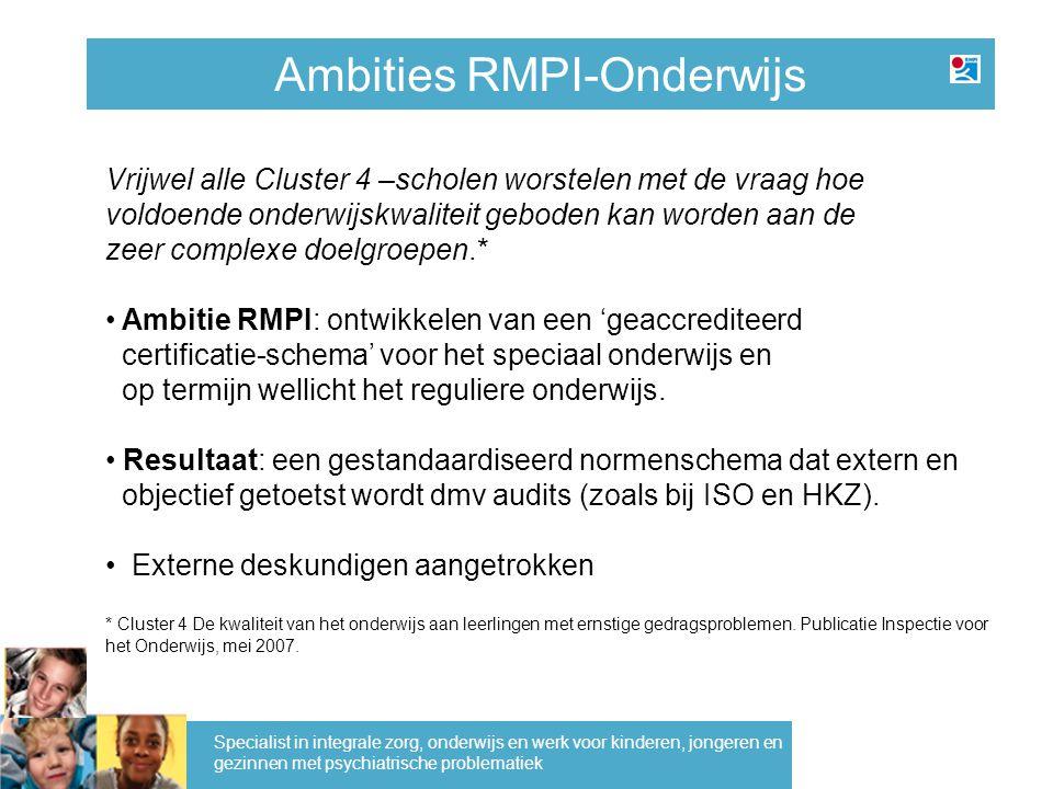 Ambities RMPI-Onderwijs Specialist in integrale zorg, onderwijs en werk voor kinderen, jongeren en gezinnen met psychiatrische problematiek Vrijwel al
