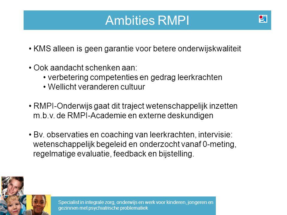 Ambities RMPI Specialist in integrale zorg, onderwijs en werk voor kinderen, jongeren en gezinnen met psychiatrische problematiek KMS alleen is geen g