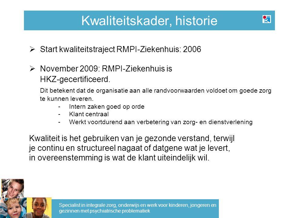 Kwaliteitskader, historie Specialist in integrale zorg, onderwijs en werk voor kinderen, jongeren en gezinnen met psychiatrische problematiek  Start kwaliteitstraject RMPI-Ziekenhuis: 2006  November 2009: RMPI-Ziekenhuis is HKZ-gecertificeerd.
