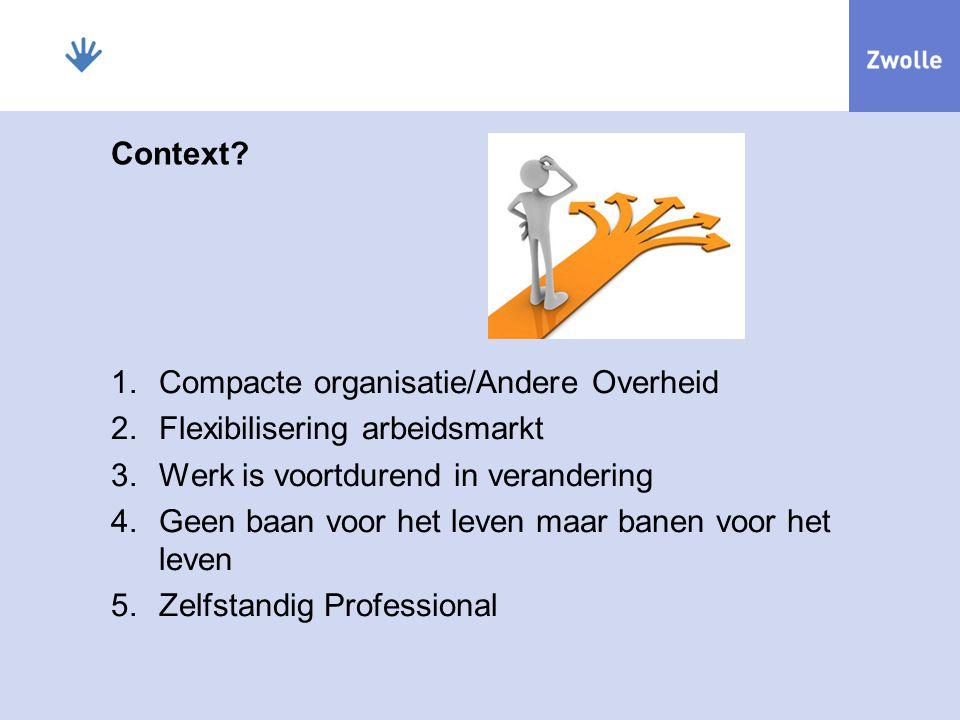 Context? 1.Compacte organisatie/Andere Overheid 2.Flexibilisering arbeidsmarkt 3.Werk is voortdurend in verandering 4.Geen baan voor het leven maar ba