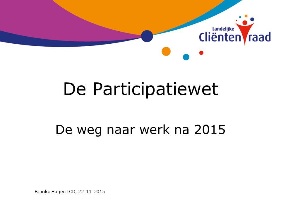 De Participatiewet De weg naar werk na 2015 Branko Hagen LCR, 22-11-2015