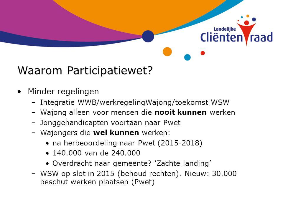 Waarom Participatiewet? Minder regelingen –Integratie WWB/werkregelingWajong/toekomst WSW –Wajong alleen voor mensen die nooit kunnen werken –Jonggeha