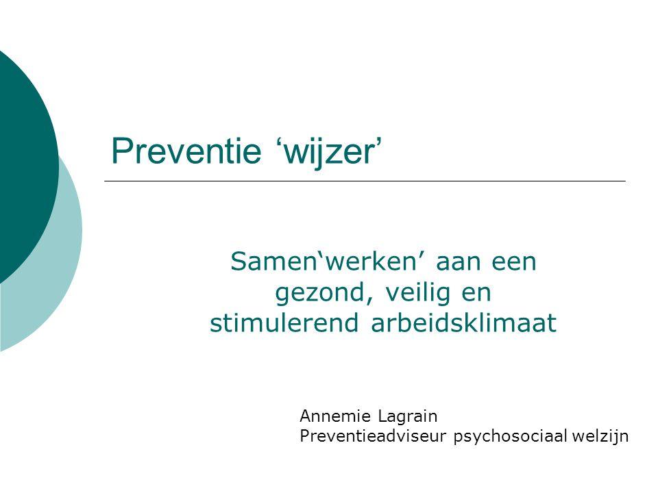 Preventie 'wijzer' Samen'werken' aan een gezond, veilig en stimulerend arbeidsklimaat Annemie Lagrain Preventieadviseur psychosociaal welzijn