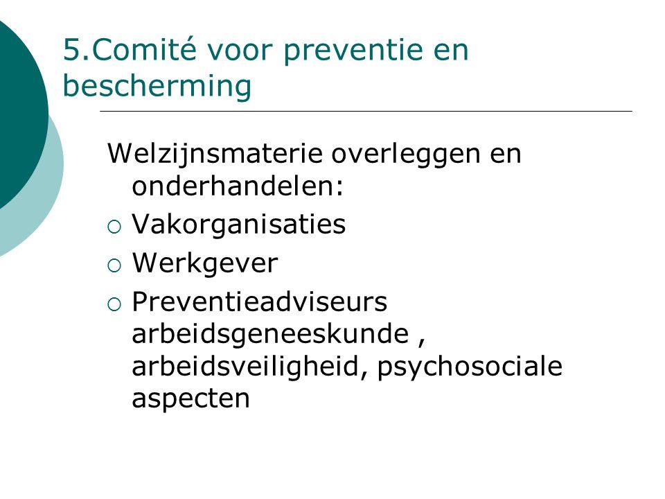 5.Comité voor preventie en bescherming Welzijnsmaterie overleggen en onderhandelen:  Vakorganisaties  Werkgever  Preventieadviseurs arbeidsgeneesku