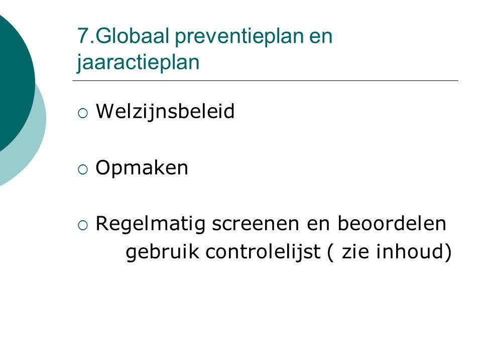 7.Globaal preventieplan en jaaractieplan  Welzijnsbeleid  Opmaken  Regelmatig screenen en beoordelen gebruik controlelijst ( zie inhoud)