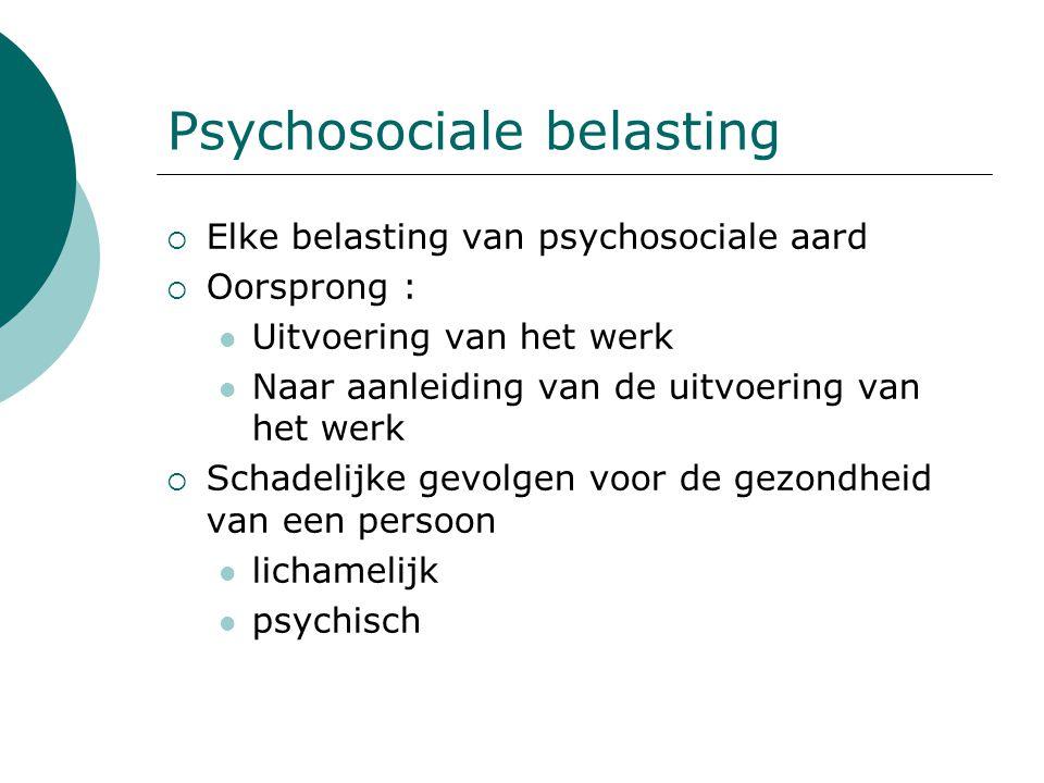 Psychosociale belasting  Elke belasting van psychosociale aard  Oorsprong : Uitvoering van het werk Naar aanleiding van de uitvoering van het werk 