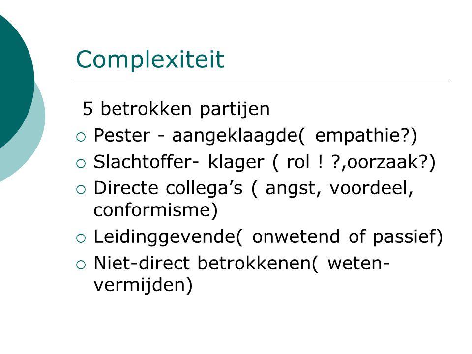 Complexiteit 5 betrokken partijen  Pester - aangeklaagde( empathie?)  Slachtoffer- klager ( rol ! ?,oorzaak?)  Directe collega's ( angst, voordeel,