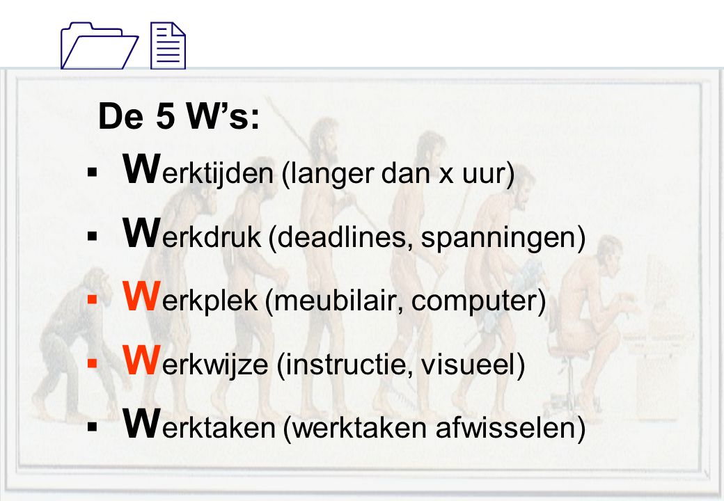11 De 5 W's:  W erktijden (langer dan x uur)  W erkdruk (deadlines, spanningen)  W erkplek (meubilair, computer)  W erkwijze (instructie, visueel)  W erktaken (werktaken afwisselen)