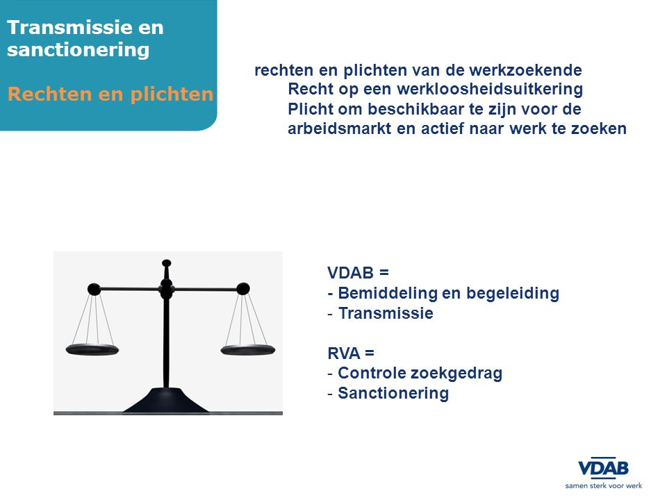 Transmissie en sanctionering Rechten en plichten rechten en plichten van de werkzoekende Recht op een werkloosheidsuitkering Plicht om beschikbaar te zijn voor de arbeidsmarkt en actief naar werk te zoeken VDAB = - Bemiddeling en begeleiding - Transmissie RVA = - Controle zoekgedrag - Sanctionering