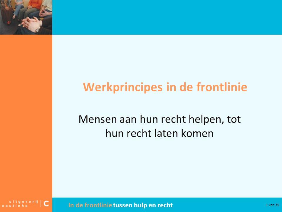 In de frontlinie tussen hulp en recht 1 van 39 Werkprincipes in de frontlinie Mensen aan hun recht helpen, tot hun recht laten komen