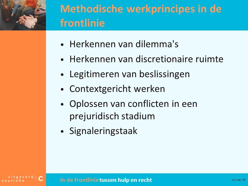 In de frontlinie tussen hulp en recht 13 van 39 Methodische werkprincipes in de frontlinie Herkennen van dilemma's Herkennen van discretionaire ruimte