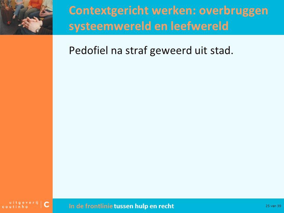 In de frontlinie tussen hulp en recht 25 van 39 Contextgericht werken: overbruggen systeemwereld en leefwereld Pedofiel na straf geweerd uit stad.