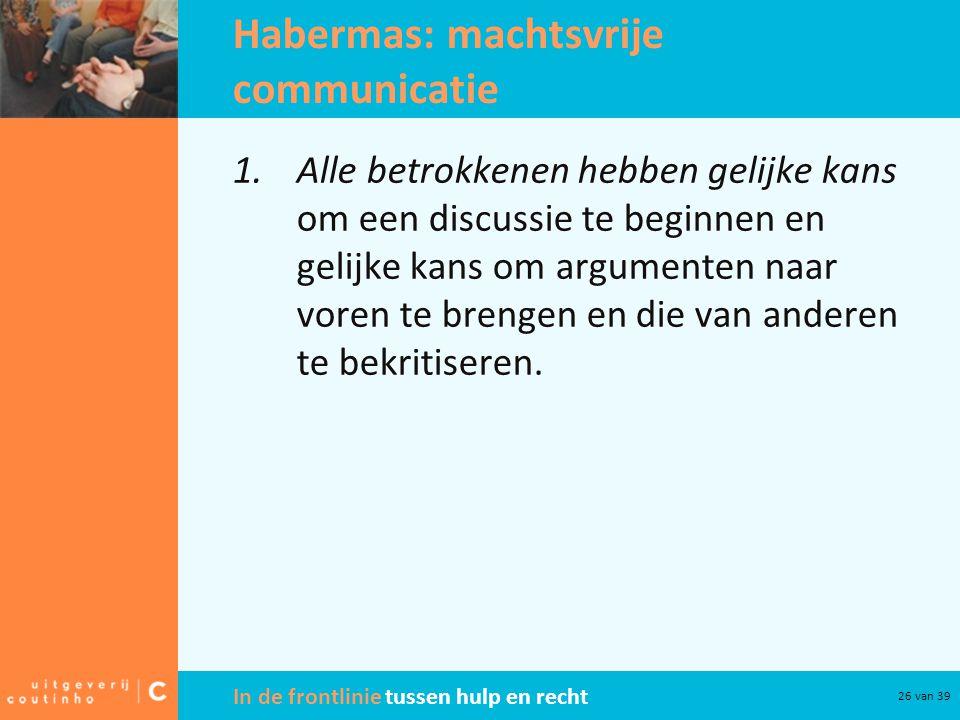 In de frontlinie tussen hulp en recht 26 van 39 Habermas: machtsvrije communicatie 1.Alle betrokkenen hebben gelijke kans om een discussie te beginnen