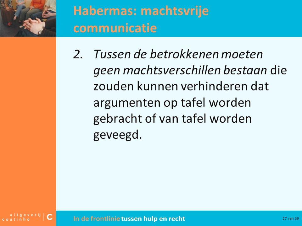 In de frontlinie tussen hulp en recht 27 van 39 Habermas: machtsvrije communicatie 2.Tussen de betrokkenen moeten geen machtsverschillen bestaan die z