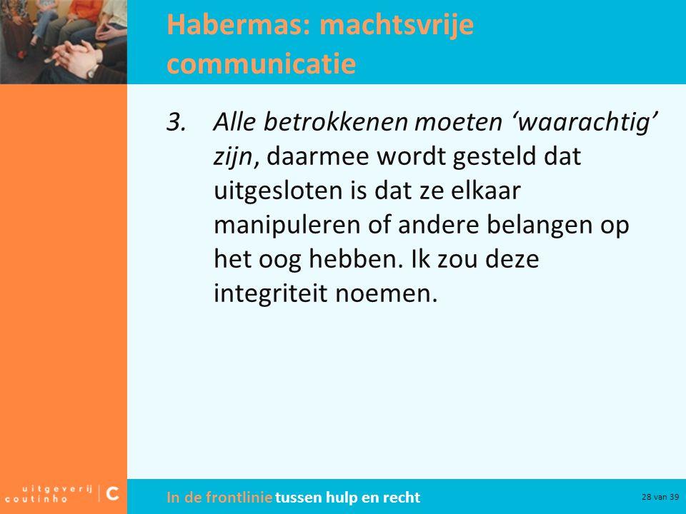 In de frontlinie tussen hulp en recht 28 van 39 Habermas: machtsvrije communicatie 3.Alle betrokkenen moeten 'waarachtig' zijn, daarmee wordt gesteld