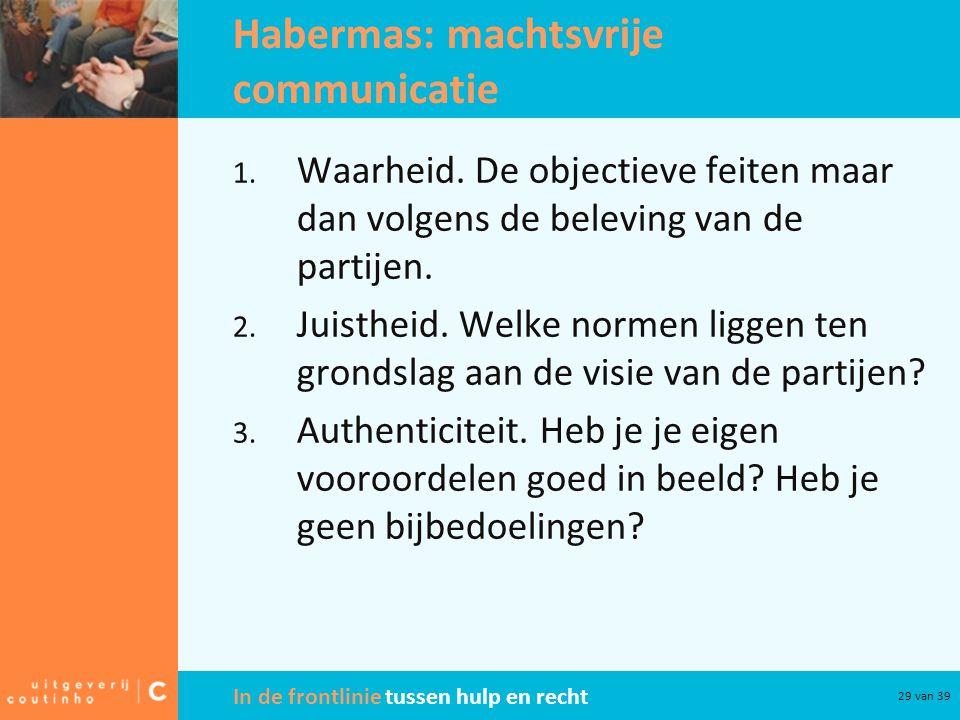 In de frontlinie tussen hulp en recht 29 van 39 Habermas: machtsvrije communicatie 1. Waarheid. De objectieve feiten maar dan volgens de beleving van