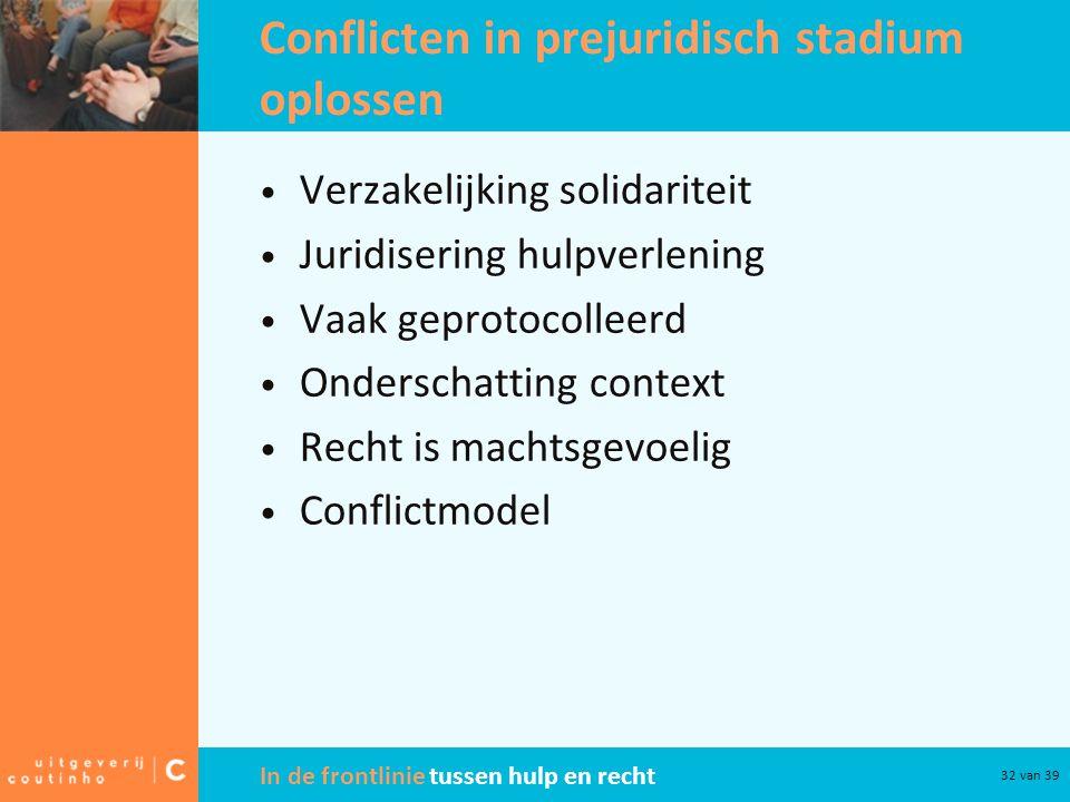 In de frontlinie tussen hulp en recht 32 van 39 Conflicten in prejuridisch stadium oplossen Verzakelijking solidariteit Juridisering hulpverlening Vaa