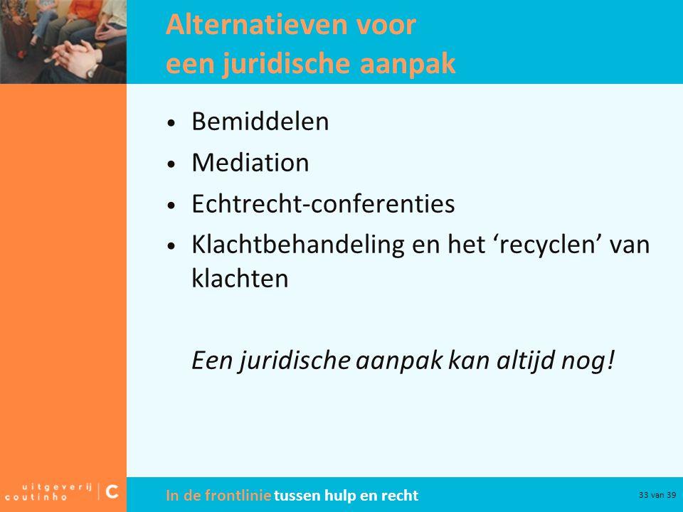 In de frontlinie tussen hulp en recht 33 van 39 Alternatieven voor een juridische aanpak Bemiddelen Mediation Echtrecht-conferenties Klachtbehandeling