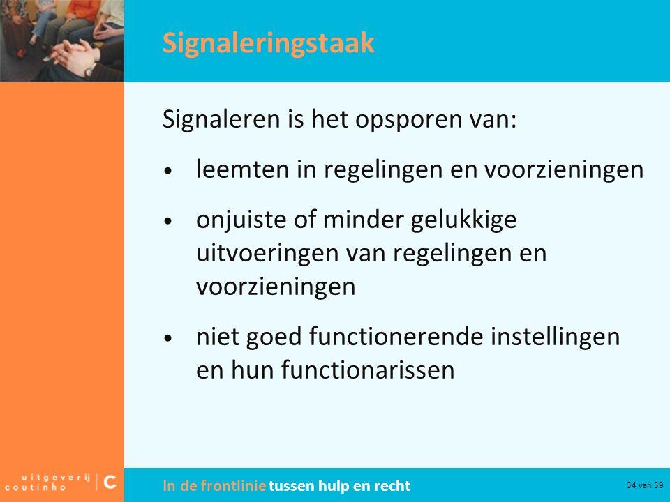 In de frontlinie tussen hulp en recht 34 van 39 Signaleringstaak Signaleren is het opsporen van: leemten in regelingen en voorzieningen onjuiste of mi