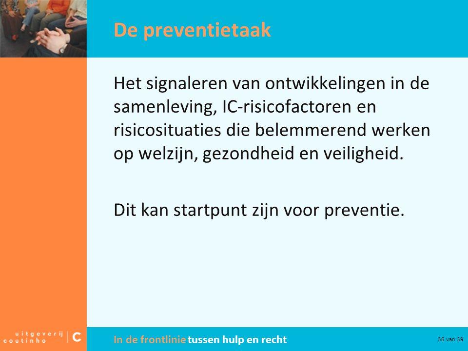 In de frontlinie tussen hulp en recht 36 van 39 De preventietaak Het signaleren van ontwikkelingen in de samenleving, IC-risicofactoren en risicositua