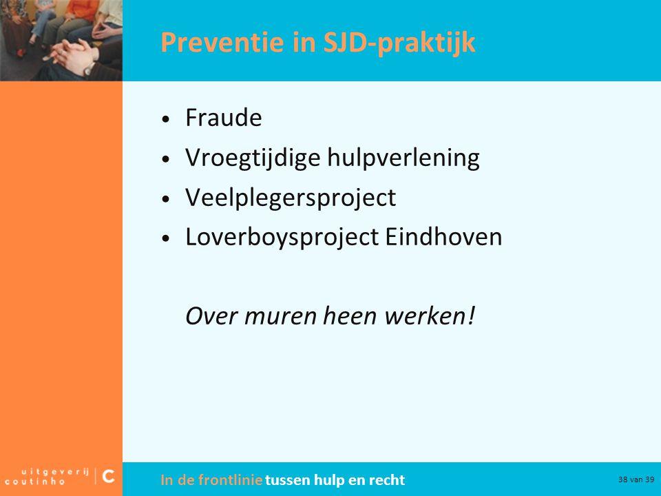 In de frontlinie tussen hulp en recht 38 van 39 Preventie in SJD-praktijk Fraude Vroegtijdige hulpverlening Veelplegersproject Loverboysproject Eindho