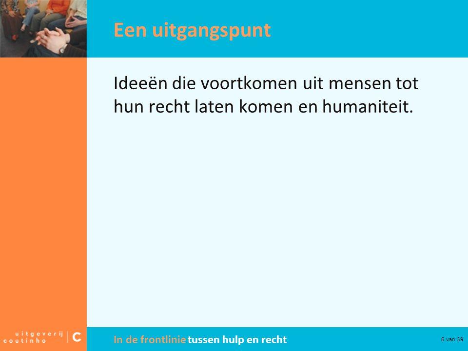 In de frontlinie tussen hulp en recht 6 van 39 Een uitgangspunt Ideeën die voortkomen uit mensen tot hun recht laten komen en humaniteit.