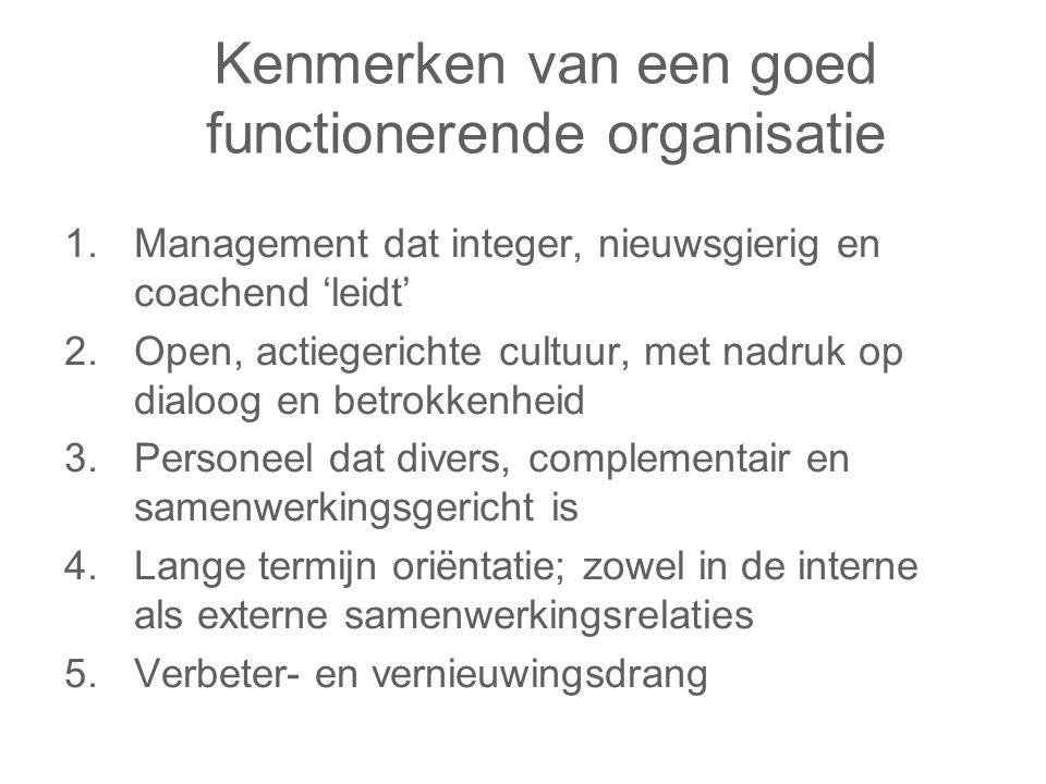 Kenmerken van een goed functionerende organisatie 1.Management dat integer, nieuwsgierig en coachend 'leidt' 2.Open, actiegerichte cultuur, met nadruk