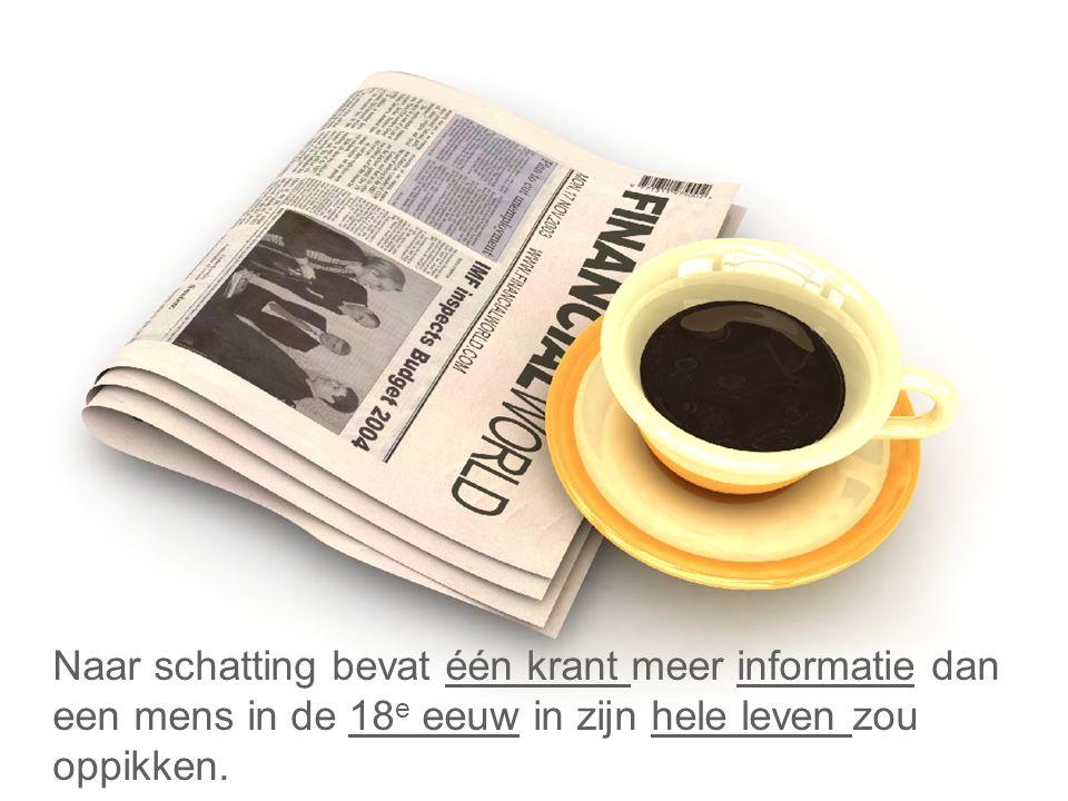Naar schatting bevat één krant meer informatie dan een mens in de 18 e eeuw in zijn hele leven zou oppikken.