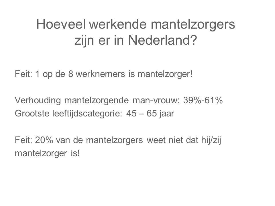 Hoeveel werkende mantelzorgers zijn er in Nederland? Feit: 1 op de 8 werknemers is mantelzorger! Verhouding mantelzorgende man-vrouw: 39%-61% Grootste