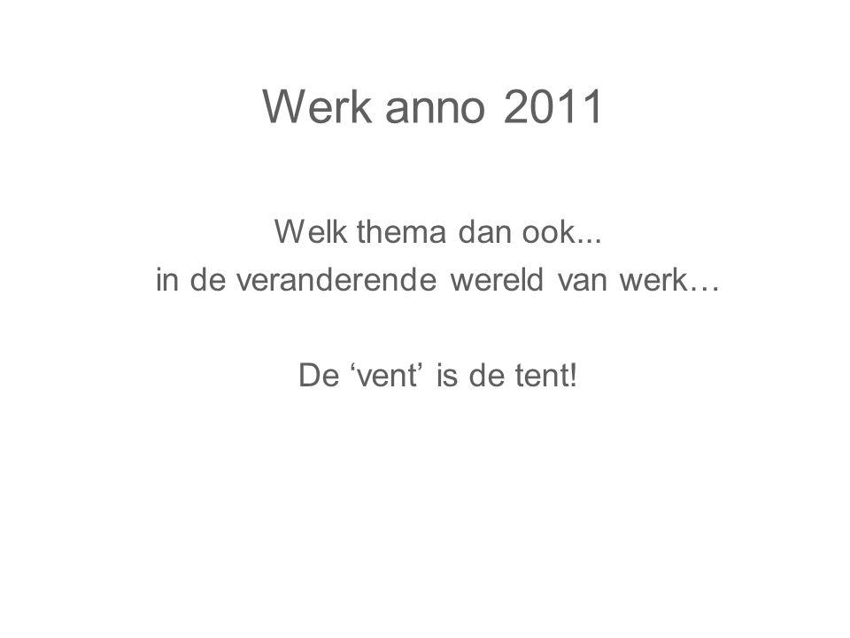 Werk anno 2011 Welk thema dan ook... in de veranderende wereld van werk… De 'vent' is de tent!