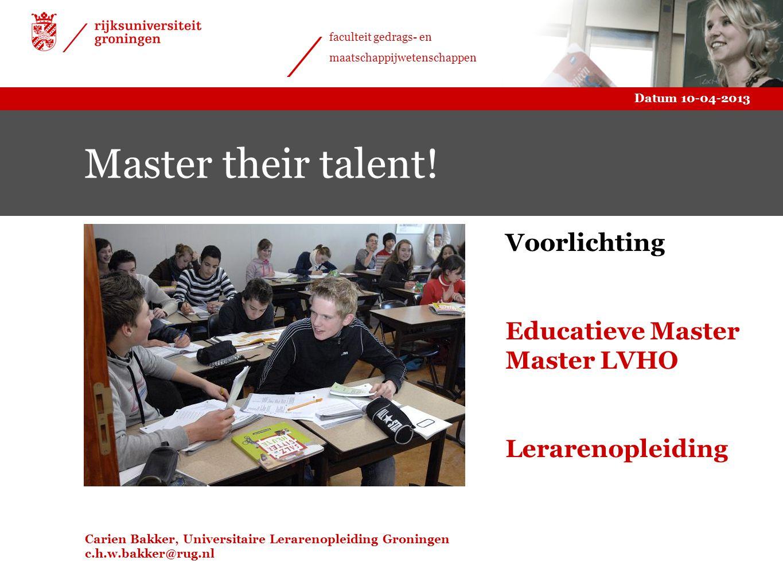 Datum 10-04-2013 faculteit gedrags- en maatschappijwetenschappen Master their talent! Carien Bakker, Universitaire Lerarenopleiding Groningen c.h.w.ba