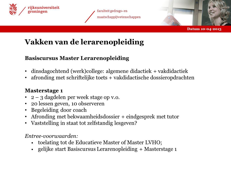 Datum 10-04-2013 faculteit gedrags- en maatschappijwetenschappen Vakken van de lerarenopleiding Basiscursus Master Lerarenopleiding dinsdagochtend (we