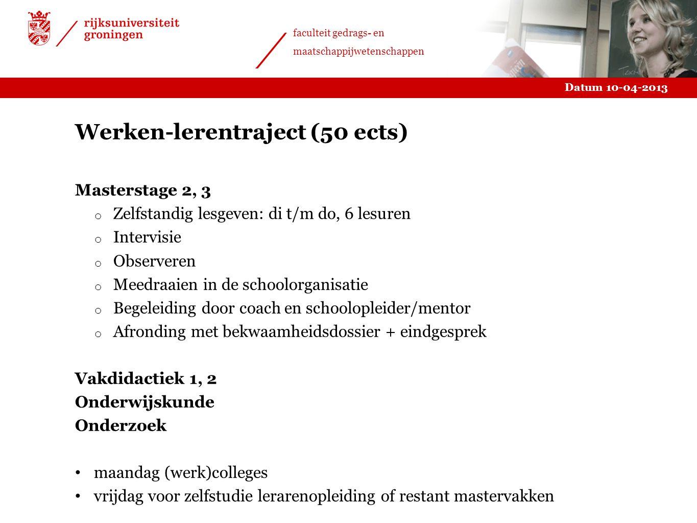 Datum 10-04-2013 faculteit gedrags- en maatschappijwetenschappen Werken-lerentraject (50 ects) Masterstage 2, 3 o Zelfstandig lesgeven: di t/m do, 6 l