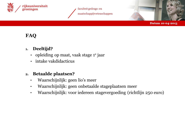 Datum 10-04-2013 faculteit gedrags- en maatschappijwetenschappen FAQ 1. Deeltijd? opleiding op maat, vaak stage 1 e jaar intake vakdidacticus 2. Betaa