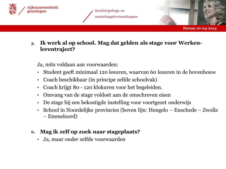 Datum 10-04-2013 faculteit gedrags- en maatschappijwetenschappen 5. Ik werk al op school. Mag dat gelden als stage voor Werken- lerentraject? Ja, mits