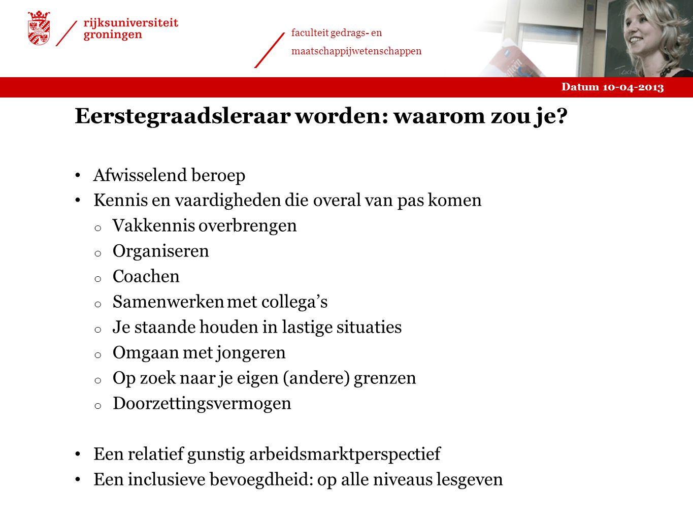 Datum 10-04-2013 faculteit gedrags- en maatschappijwetenschappen Eerstegraadsleraar worden: waarom zou je? Afwisselend beroep Kennis en vaardigheden d