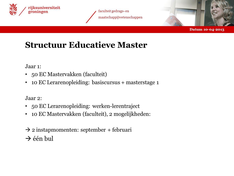 Datum 10-04-2013 faculteit gedrags- en maatschappijwetenschappen Structuur Educatieve Master Jaar 1: 50 EC Mastervakken (faculteit) 10 EC Lerarenoplei