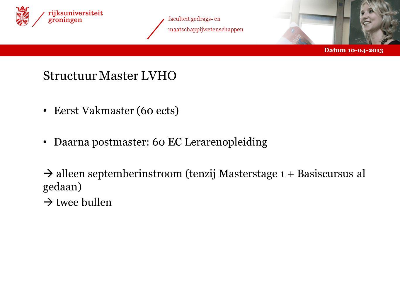 Datum 10-04-2013 faculteit gedrags- en maatschappijwetenschappen Structuur Master LVHO Eerst Vakmaster (60 ects) Daarna postmaster: 60 EC Lerarenoplei