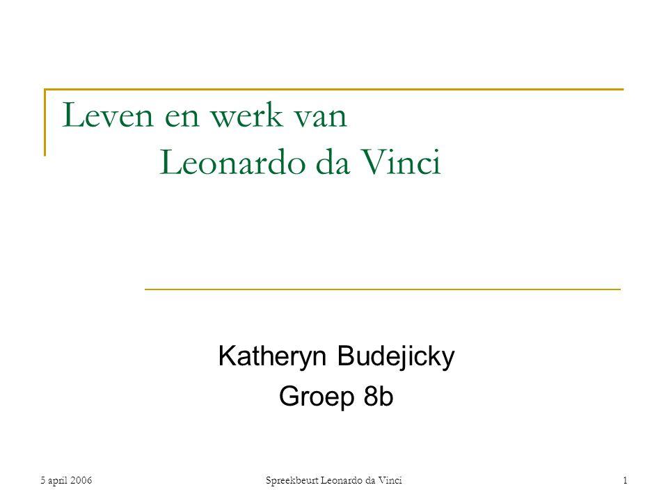 5 april 2006Spreekbeurt Leonardo da Vinci1 Leven en werk van Leonardo da Vinci Katheryn Budejicky Groep 8b
