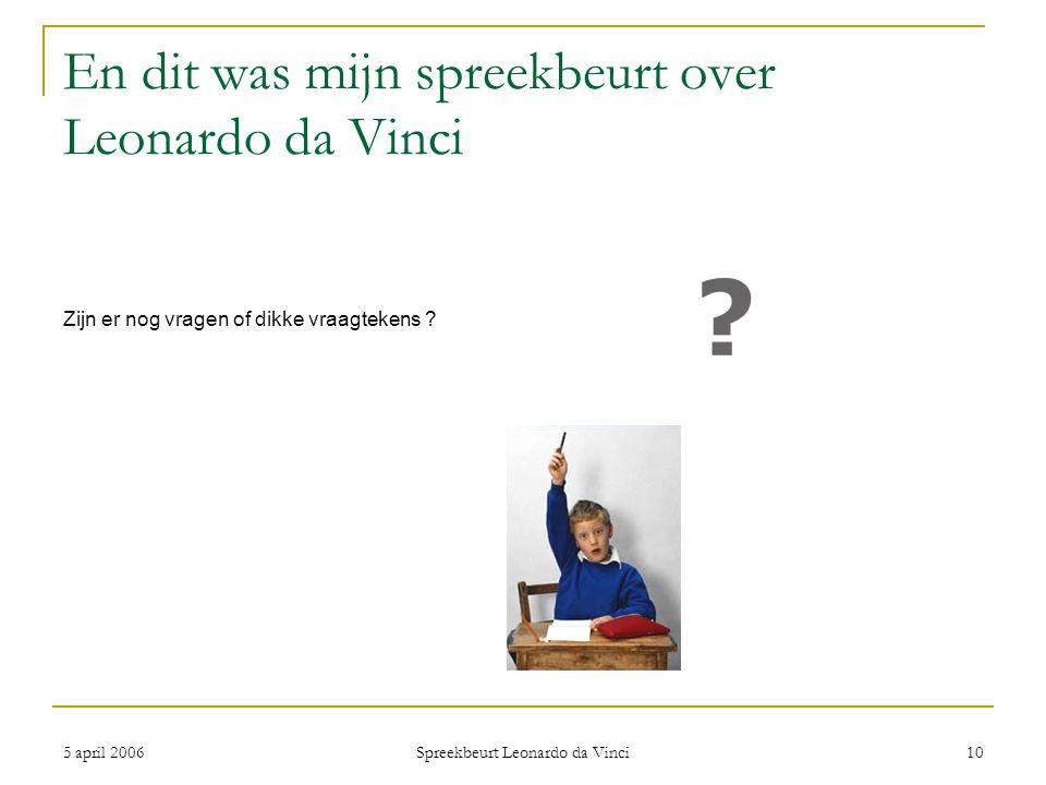 5 april 2006 Spreekbeurt Leonardo da Vinci 10 En dit was mijn spreekbeurt over Leonardo da Vinci Zijn er nog vragen of dikke vraagtekens ?