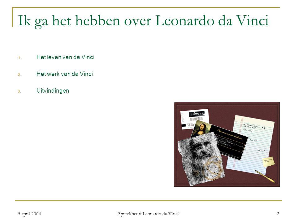 5 april 2006 Spreekbeurt Leonardo da Vinci 2 Ik ga het hebben over Leonardo da Vinci 1. Het leven van da Vinci 2. Het werk van da Vinci 3. Uitvindinge