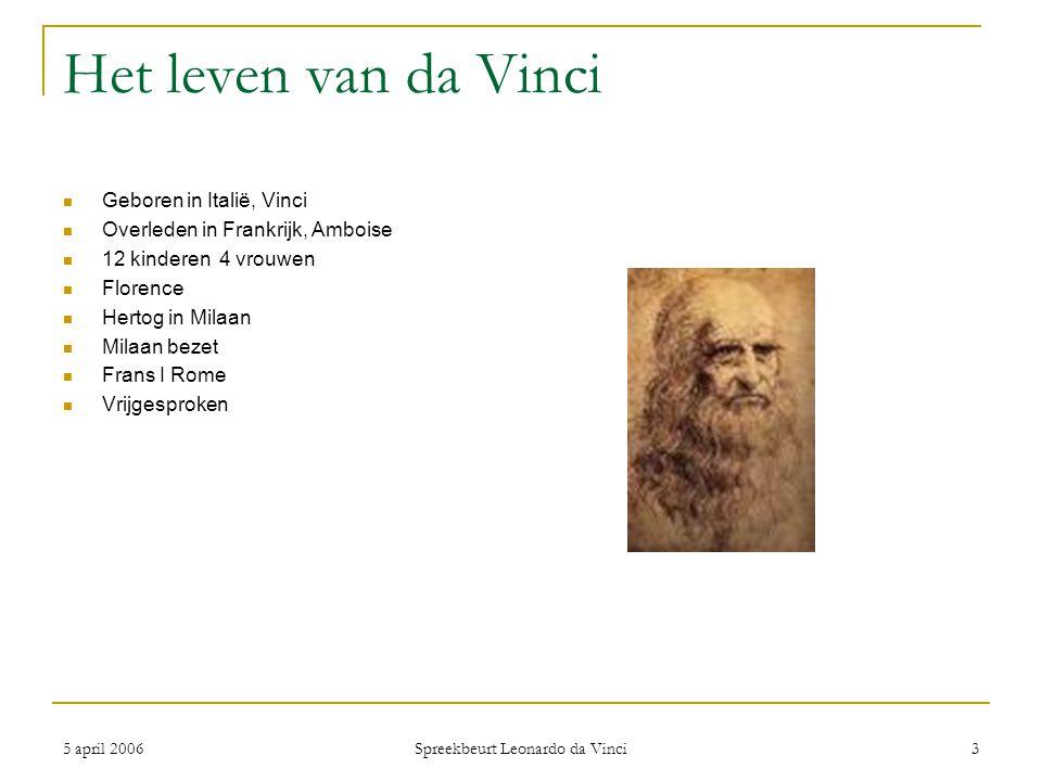 5 april 2006 Spreekbeurt Leonardo da Vinci 3 Het leven van da Vinci Geboren in Italië, Vinci Overleden in Frankrijk, Amboise 12 kinderen 4 vrouwen Flo