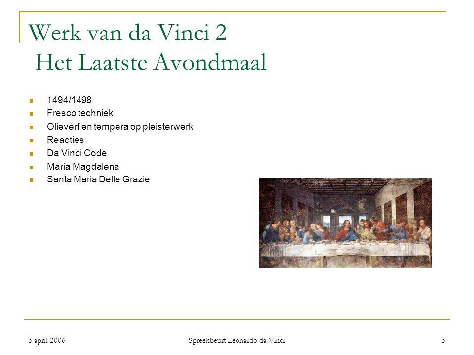 5 april 2006 Spreekbeurt Leonardo da Vinci 5 Werk van da Vinci 2 Het Laatste Avondmaal 1494/1498 Fresco techniek Olieverf en tempera op pleisterwerk R