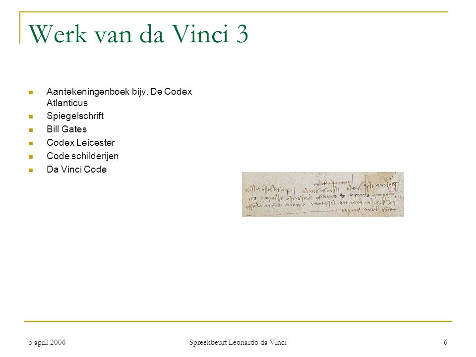 5 april 2006 Spreekbeurt Leonardo da Vinci 6 Werk van da Vinci 3 Aantekeningenboek bijv. De Codex Atlanticus Spiegelschrift Bill Gates Codex Leicester