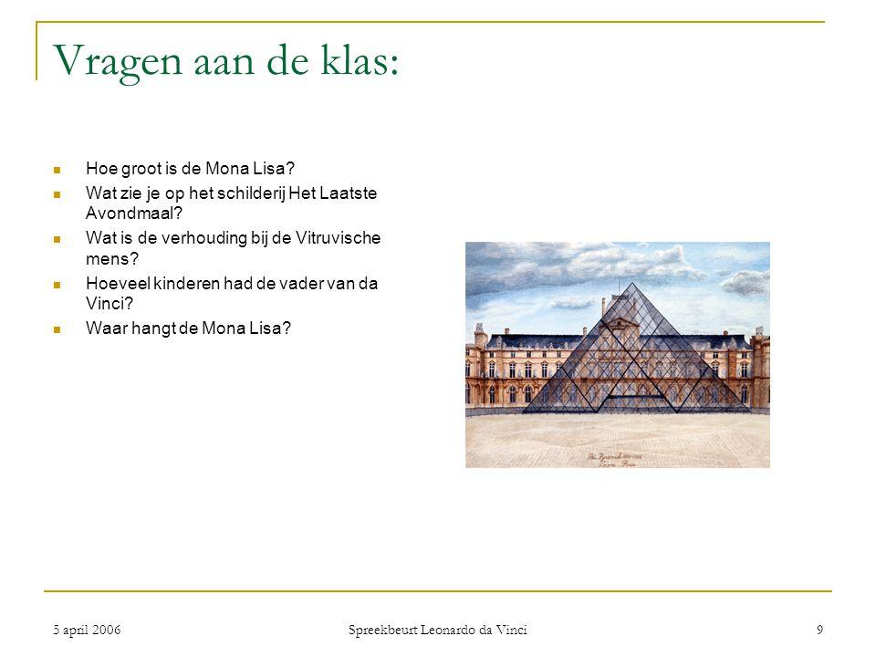 5 april 2006 Spreekbeurt Leonardo da Vinci 9 Vragen aan de klas: Hoe groot is de Mona Lisa? Wat zie je op het schilderij Het Laatste Avondmaal? Wat is