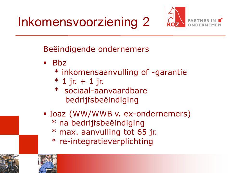 Inkomensvoorziening 2 Beëindigende ondernemers  Bbz * inkomensaanvulling of -garantie * 1 jr. + 1 jr. * sociaal-aanvaardbare bedrijfsbeëindiging  Io