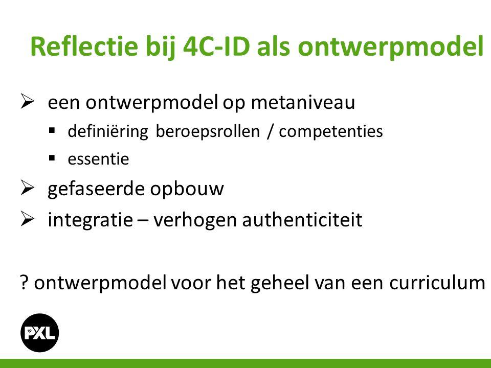 Reflectie bij 4C-ID als ontwerpmodel  een ontwerpmodel op metaniveau  definiëring beroepsrollen / competenties  essentie  gefaseerde opbouw  integratie – verhogen authenticiteit .