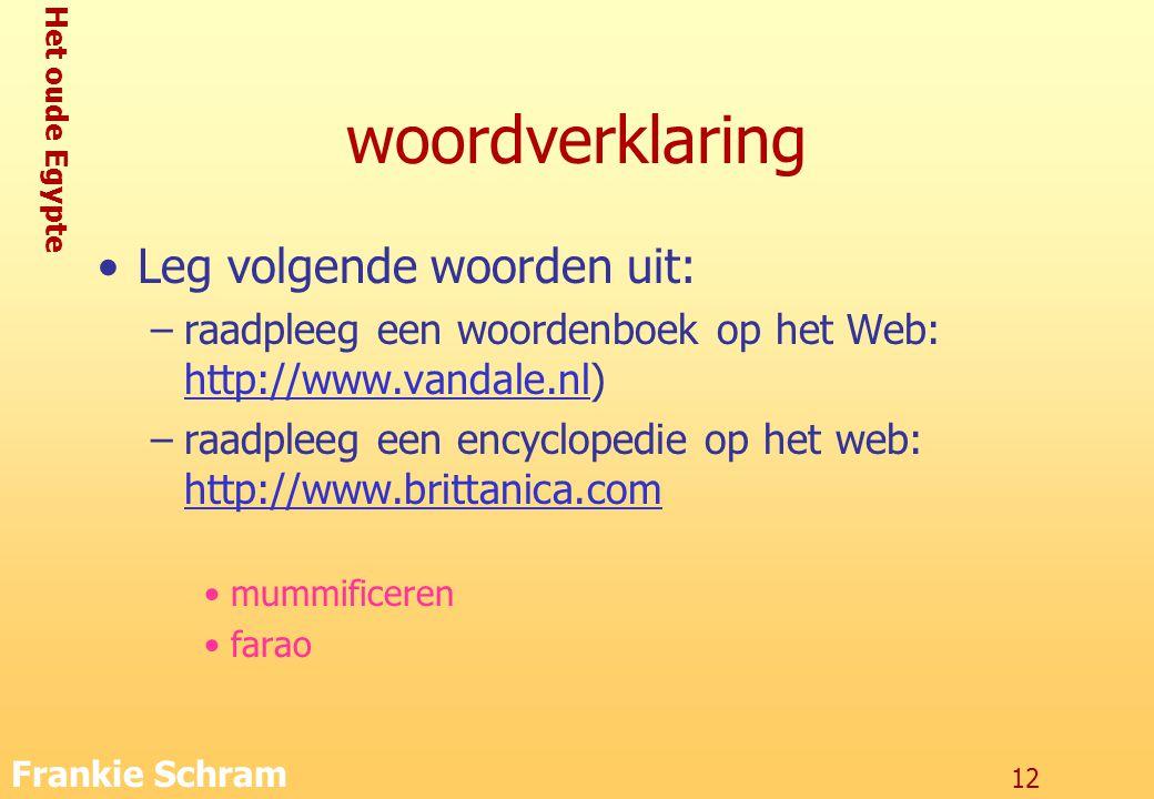 Het oude Egypte Frankie Schram 12 woordverklaring Leg volgende woorden uit: –raadpleeg een woordenboek op het Web: http://www.vandale.nl) http://www.vandale.nl –raadpleeg een encyclopedie op het web: http://www.brittanica.com http://www.brittanica.com mummificeren farao